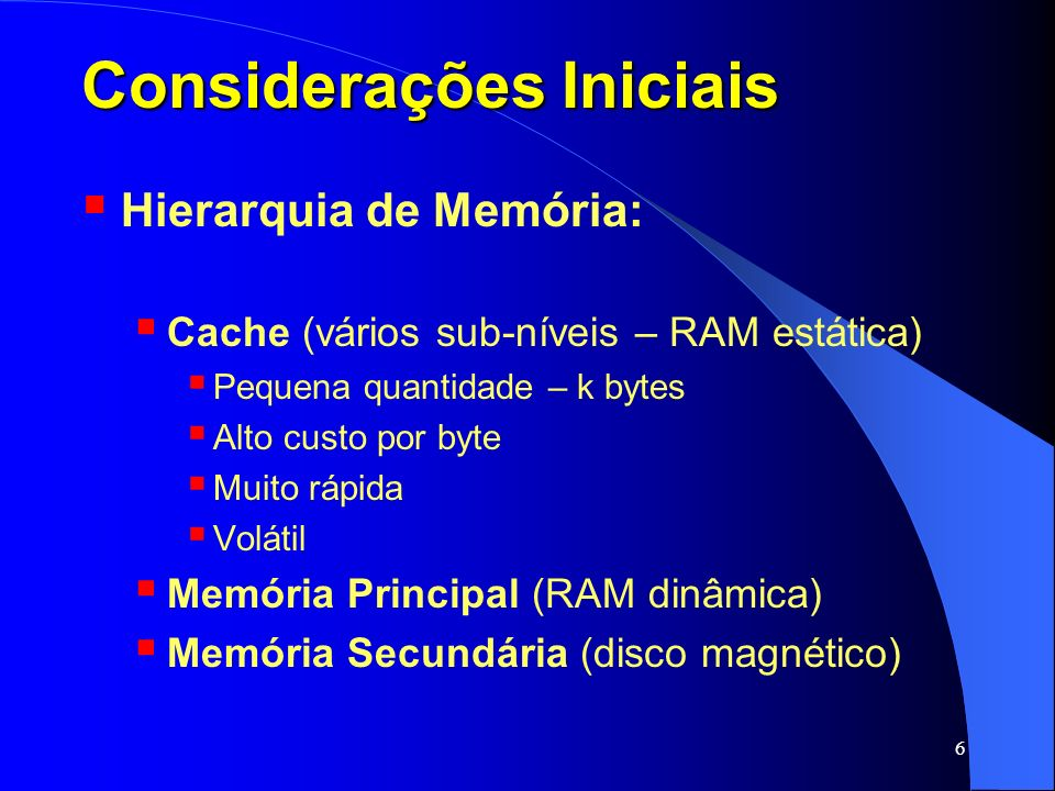 6 Considerações Iniciais Hierarquia de Memória: Cache (vários sub-níveis – RAM estática) Pequena quantidade – k bytes Alto custo por byte Muito rápida