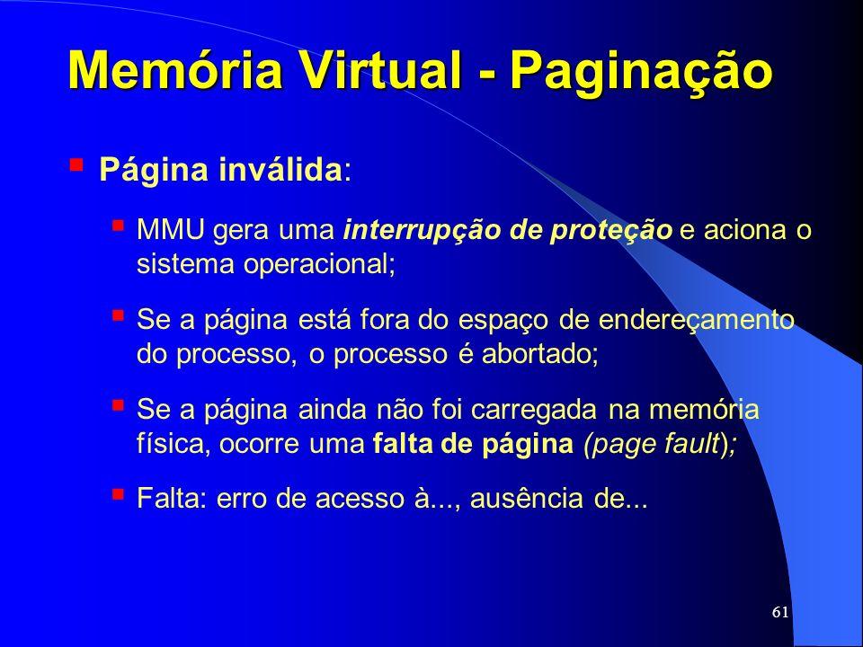 61 Memória Virtual - Paginação Página inválida: MMU gera uma interrupção de proteção e aciona o sistema operacional; Se a página está fora do espaço d