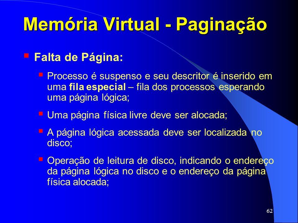 62 Memória Virtual - Paginação Falta de Página: Processo é suspenso e seu descritor é inserido em uma fila especial – fila dos processos esperando uma