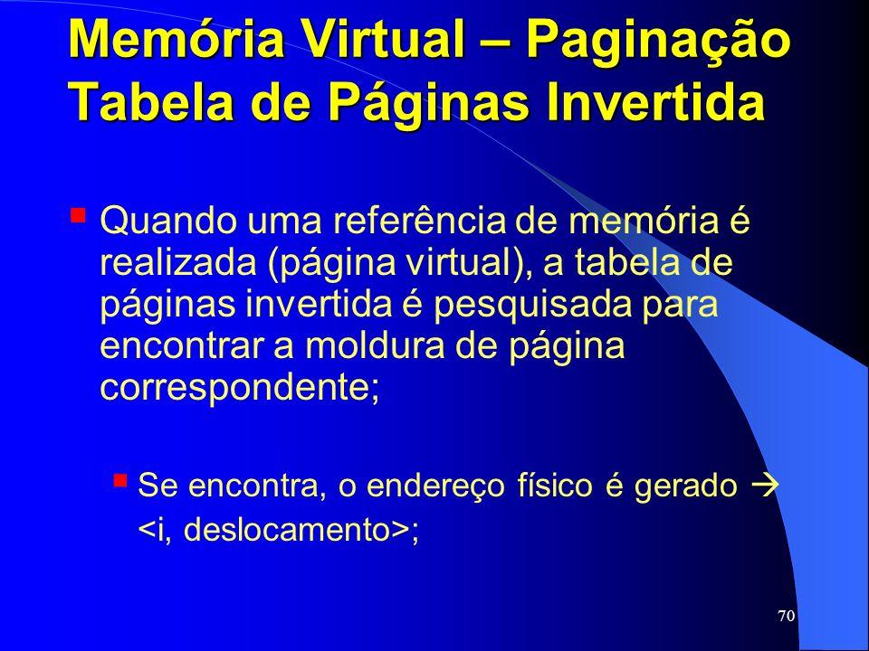 70 Memória Virtual – Paginação Tabela de Páginas Invertida Quando uma referência de memória é realizada (página virtual), a tabela de páginas invertid