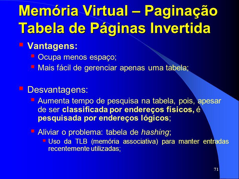 71 Memória Virtual – Paginação Tabela de Páginas Invertida Vantagens: Ocupa menos espaço; Mais fácil de gerenciar apenas uma tabela; Desvantagens: Aum