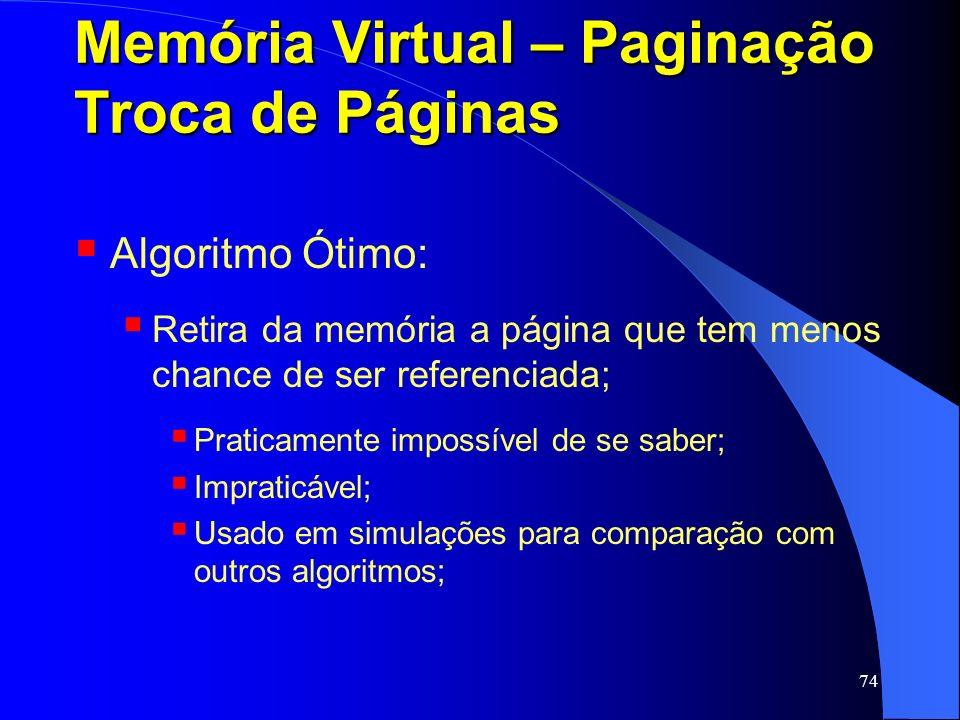 74 Memória Virtual – Paginação Troca de Páginas Algoritmo Ótimo: Retira da memória a página que tem menos chance de ser referenciada; Praticamente imp