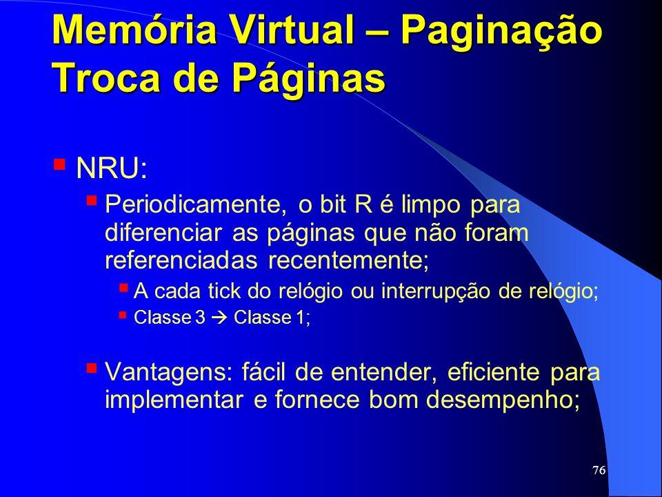 76 Memória Virtual – Paginação Troca de Páginas NRU: Periodicamente, o bit R é limpo para diferenciar as páginas que não foram referenciadas recenteme