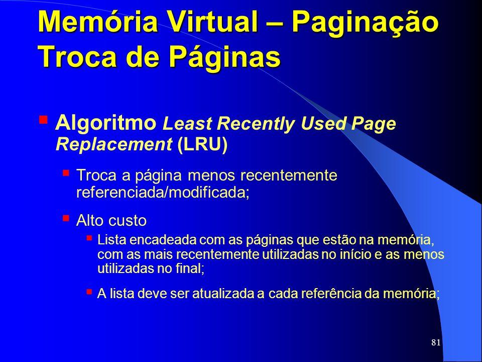 81 Memória Virtual – Paginação Troca de Páginas Algoritmo Least Recently Used Page Replacement (LRU) Troca a página menos recentemente referenciada/mo