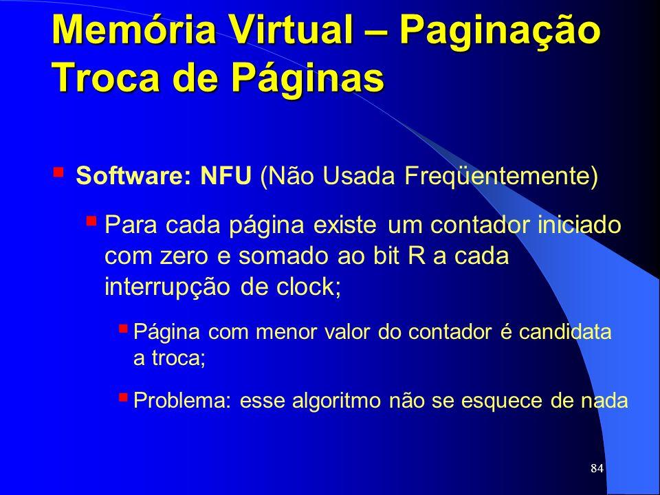 84 Memória Virtual – Paginação Troca de Páginas Software: NFU (Não Usada Freqüentemente) Para cada página existe um contador iniciado com zero e somad