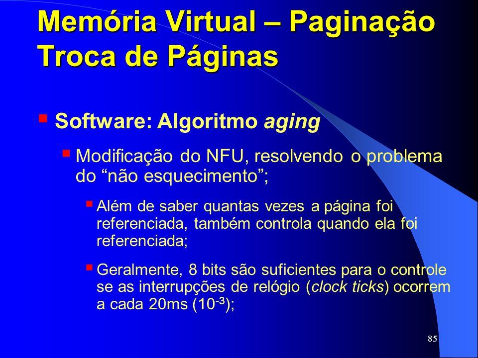85 Memória Virtual – Paginação Troca de Páginas Software: Algoritmo aging Modificação do NFU, resolvendo o problema do não esquecimento; Além de saber