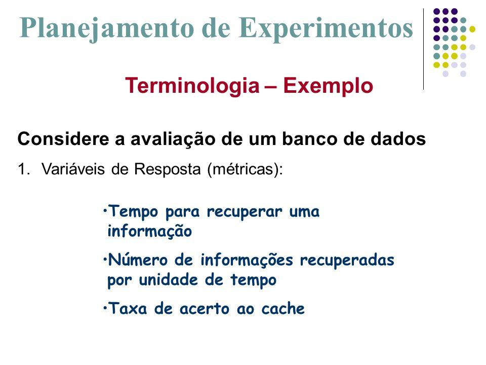 Terminologia – Exemplo Considere a avaliação de um banco de dados 1.Variáveis de Resposta (métricas): Planejamento de Experimentos Tempo para recupera