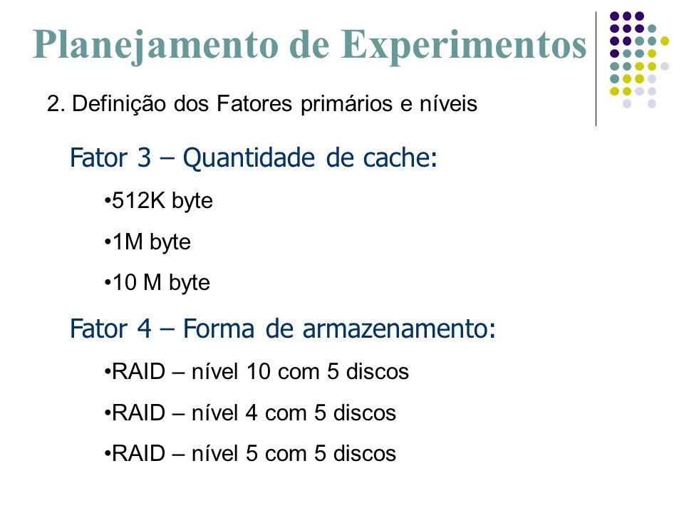 Fator 3 – Quantidade de cache: 512K byte 1M byte 10 M byte Fator 4 – Forma de armazenamento: RAID – nível 10 com 5 discos RAID – nível 4 com 5 discos