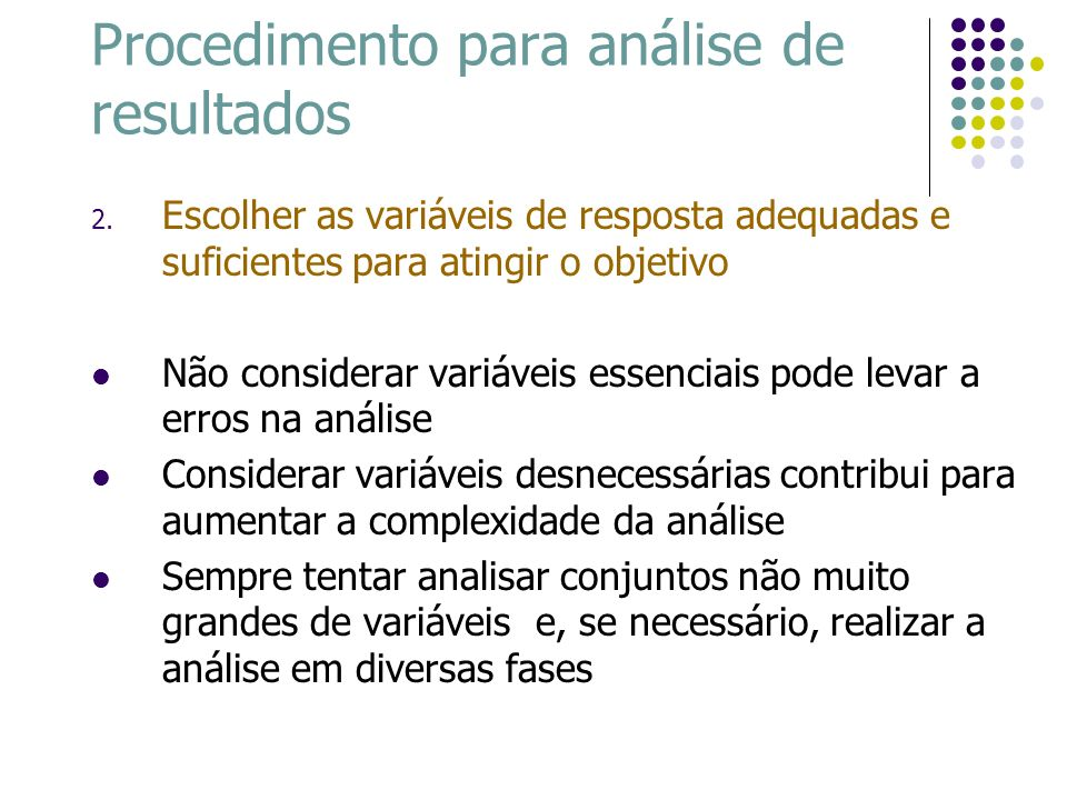 Procedimento para análise de resultados 2. Escolher as variáveis de resposta adequadas e suficientes para atingir o objetivo Não considerar variáveis
