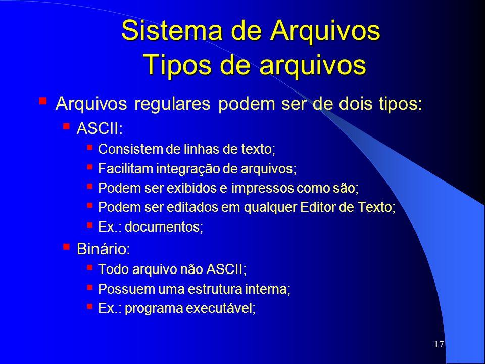 17 Sistema de Arquivos Tipos de arquivos Arquivos regulares podem ser de dois tipos: ASCII: Consistem de linhas de texto; Facilitam integração de arqu