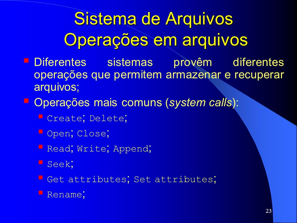 23 Sistema de Arquivos Operações em arquivos Diferentes sistemas provêm diferentes operações que permitem armazenar e recuperar arquivos; Operações ma