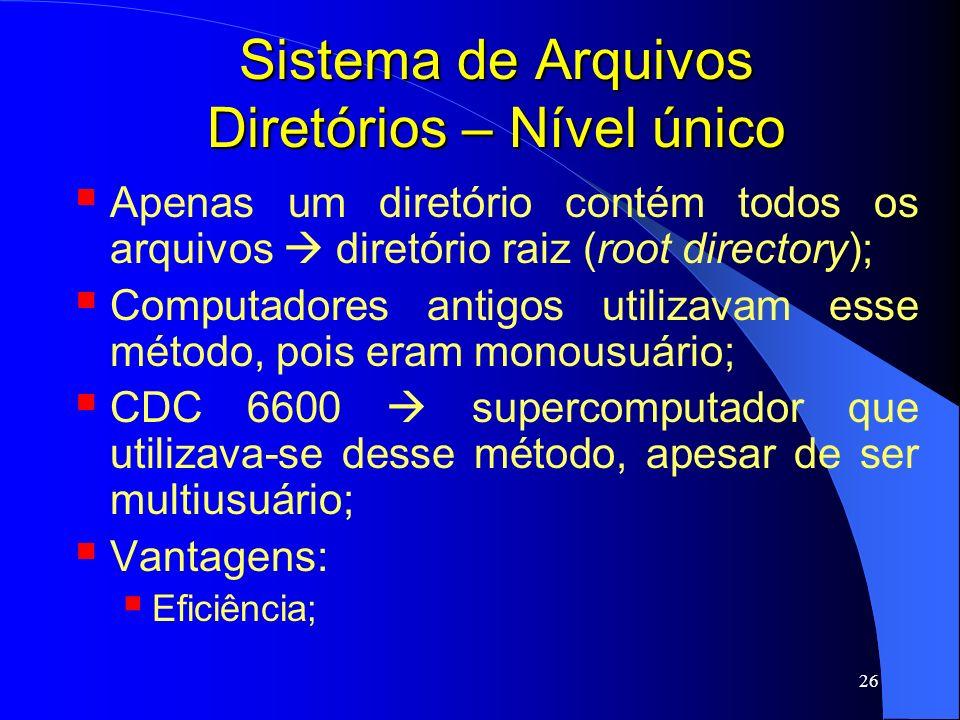26 Sistema de Arquivos Diretórios – Nível único Apenas um diretório contém todos os arquivos diretório raiz (root directory); Computadores antigos uti