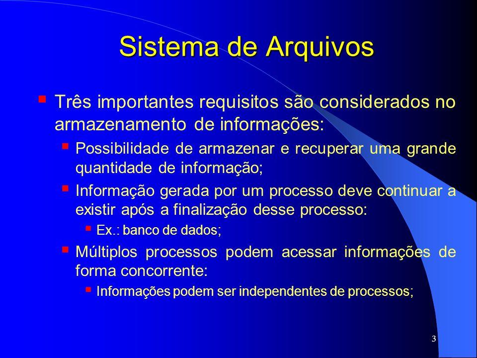 4 Sistema de Arquivos Para atender a esses requisitos, informações são armazenadas em discos (ou alguma outra mídia de armazenamento) em unidades chamadas arquivos; Processos podem ler ou escrever em arquivos, ou ainda criar novos arquivos; Informações armazenadas em arquivos devem ser persistentes, ou seja, não podem ser afetada pela criação ou finalização de um processo;