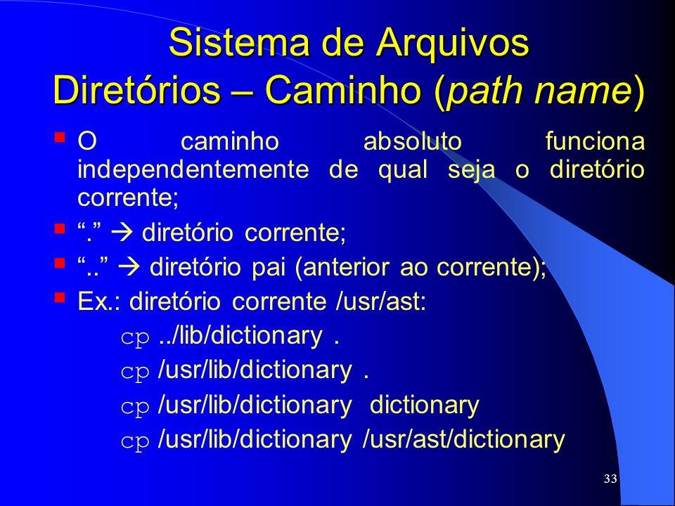 33 Sistema de Arquivos Diretórios – Caminho (path name) O caminho absoluto funciona independentemente de qual seja o diretório corrente;. diretório co