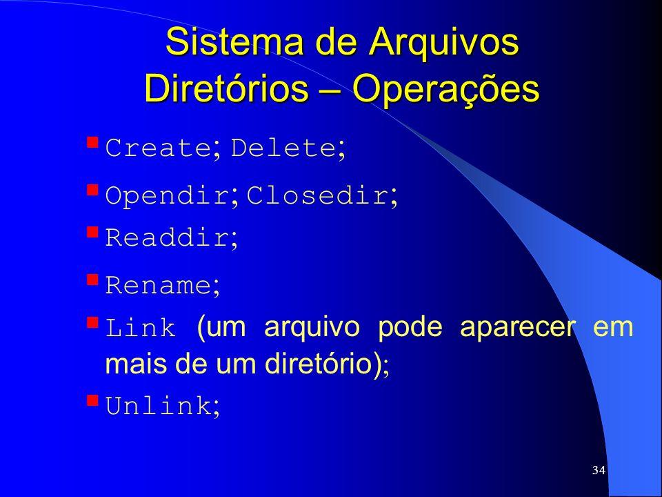 34 Sistema de Arquivos Diretórios – Operações Create ; Delete ; Opendir ; Closedir ; Readdir ; Rename ; Link (um arquivo pode aparecer em mais de um d