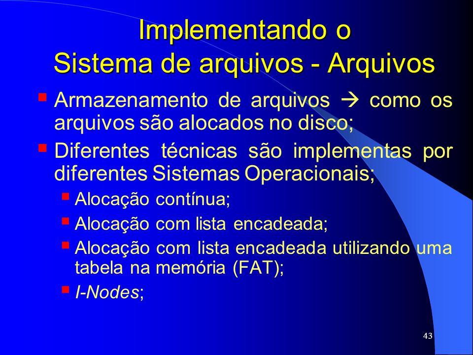 43 Implementando o Sistema de arquivos - Arquivos Armazenamento de arquivos como os arquivos são alocados no disco; Diferentes técnicas são implementa