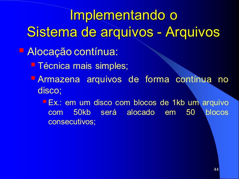 44 Implementando o Sistema de arquivos - Arquivos Alocação contínua: Técnica mais simples; Armazena arquivos de forma contínua no disco; Ex.: em um di