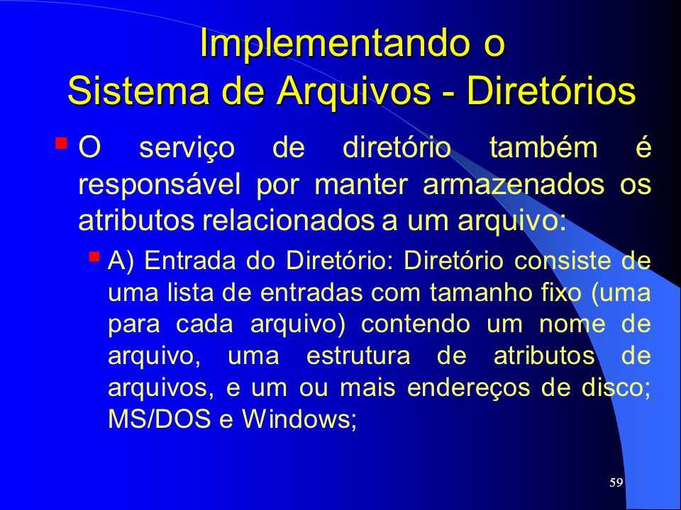 59 Implementando o Sistema de Arquivos - Diretórios O serviço de diretório também é responsável por manter armazenados os atributos relacionados a um