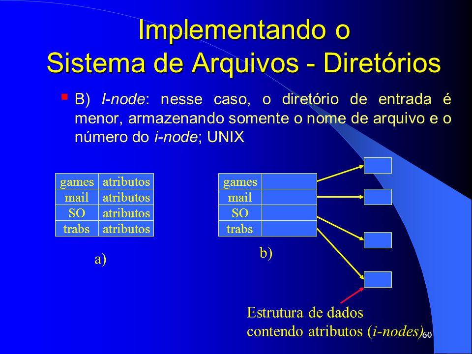 60 Implementando o Sistema de Arquivos - Diretórios B) I-node: nesse caso, o diretório de entrada é menor, armazenando somente o nome de arquivo e o n
