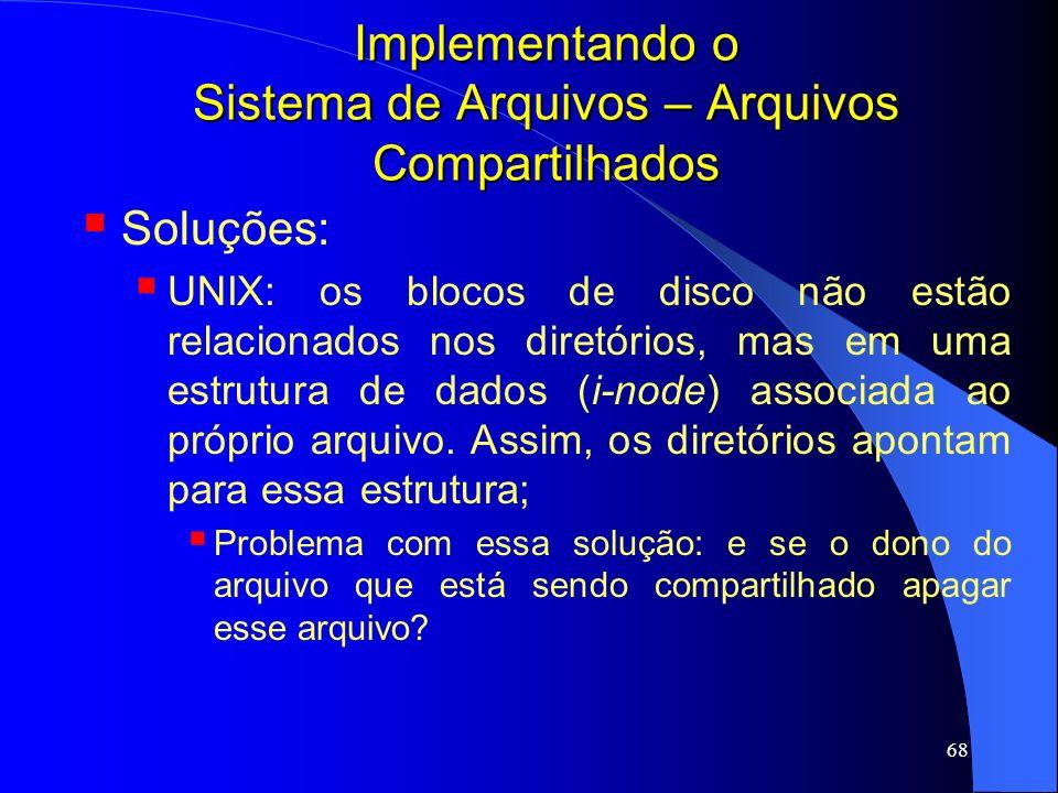 68 Implementando o Sistema de Arquivos – Arquivos Compartilhados Soluções: UNIX: os blocos de disco não estão relacionados nos diretórios, mas em uma