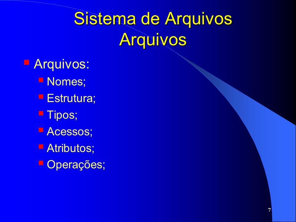 8 Sistema de Arquivos Nomes de arquivos Quando arquivos são criados, nomes são atribuídos a esses arquivos; Arquivos são referenciados por meio de seus nomes; Regras para compor o nome – depende do SO Tamanho: até 255 caracteres; Restrição: MS-DOS aceita de 1-8 caracteres; Letras, números, caracteres especiais podem compor nomes de arquivos;