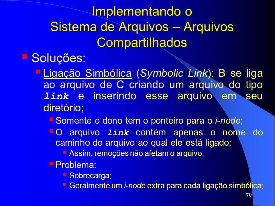 70 Implementando o Sistema de Arquivos – Arquivos Compartilhados Soluções: Ligação Simbólica (Symbolic Link): B se liga ao arquivo de C criando um arq