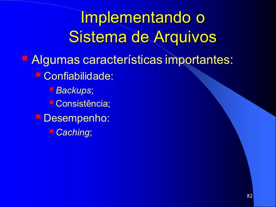 82 Implementando o Sistema de Arquivos Algumas características importantes: Confiabilidade: Backups; Consistência; Desempenho: Caching;