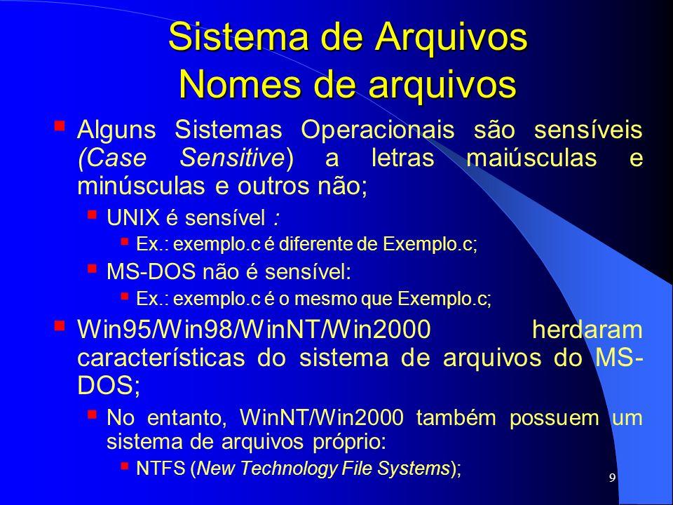 10 Sistema de Arquivos Nomes de arquivos Alguns sistemas suportam uma extensão relacionada ao arquivo: MS-DOS: 1-3 caracteres; suporta apenas uma extensão; UNIX: extensão pode conter mais de 3 caracteres; UNIX suporte mais de uma extensão: Ex.: exemplo.c.Z (arquivo com compressão); UNIX também permite que arquivos sejam criados sem extensão;