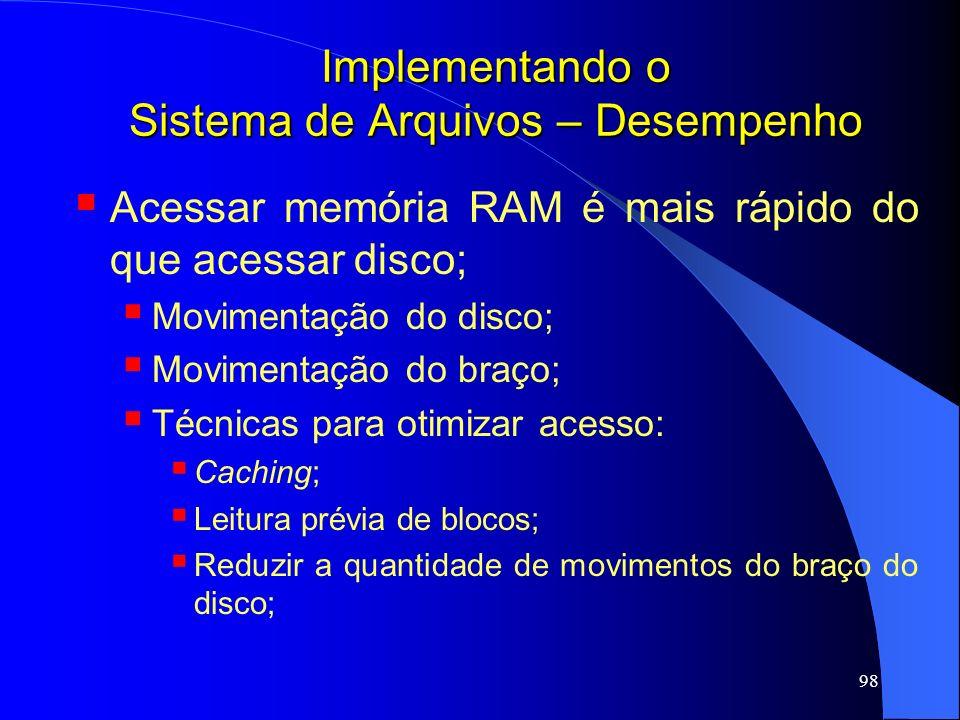 98 Implementando o Sistema de Arquivos – Desempenho Acessar memória RAM é mais rápido do que acessar disco; Movimentação do disco; Movimentação do bra