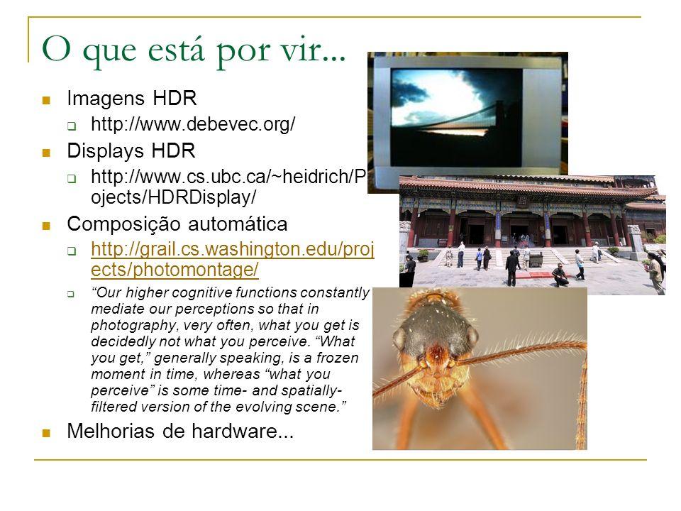 O que está por vir... Imagens HDR http://www.debevec.org/ Displays HDR http://www.cs.ubc.ca/~heidrich/Pr ojects/HDRDisplay/ Composição automática http