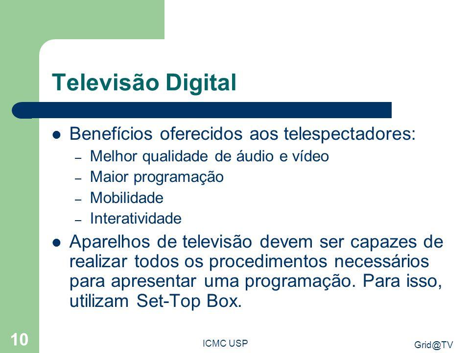 Grid@TV ICMC USP 10 Televisão Digital Benefícios oferecidos aos telespectadores: – Melhor qualidade de áudio e vídeo – Maior programação – Mobilidade – Interatividade Aparelhos de televisão devem ser capazes de realizar todos os procedimentos necessários para apresentar uma programação.