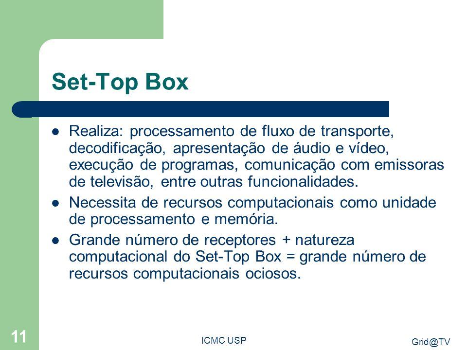 Grid@TV ICMC USP 11 Set-Top Box Realiza: processamento de fluxo de transporte, decodificação, apresentação de áudio e vídeo, execução de programas, comunicação com emissoras de televisão, entre outras funcionalidades.