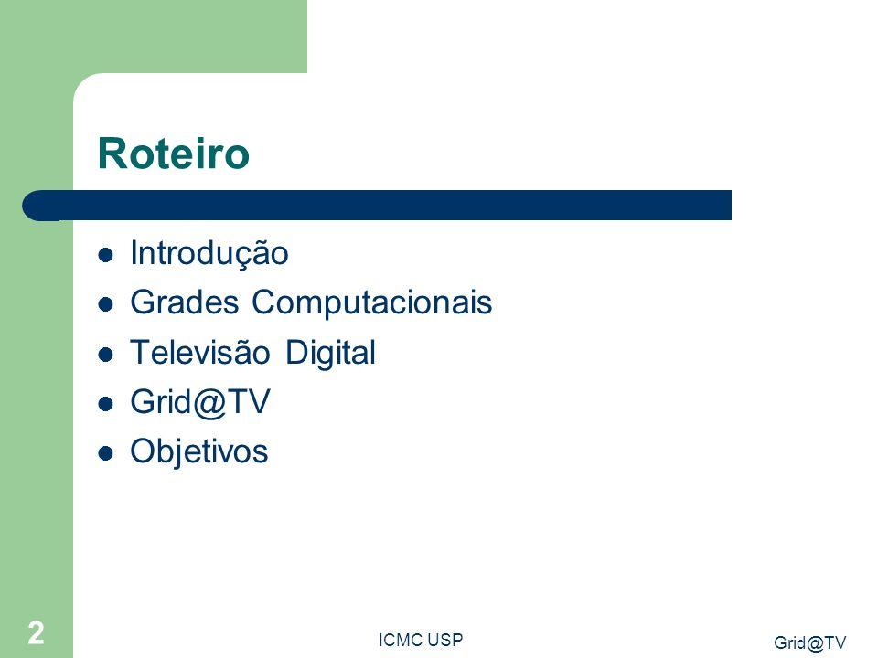 Grid@TV ICMC USP 3 Introdução Busca pelo aumento do poder de processamento Compartilhamento de recursos em diferentes instituições Uma das soluções: Computação em Grade – Vários computadores conectados por uma rede onde o trabalho é dividido e executado paralelamente.