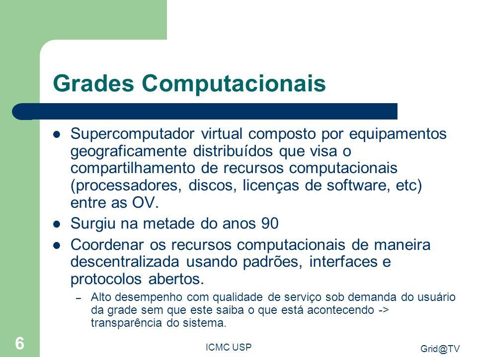 Grid@TV ICMC USP 6 Grades Computacionais Supercomputador virtual composto por equipamentos geograficamente distribuídos que visa o compartilhamento de recursos computacionais (processadores, discos, licenças de software, etc) entre as OV.