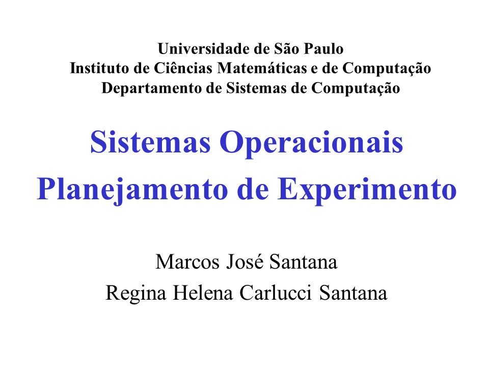 Sistemas Operacionais Planejamento de Experimento Marcos José Santana Regina Helena Carlucci Santana Universidade de São Paulo Instituto de Ciências M