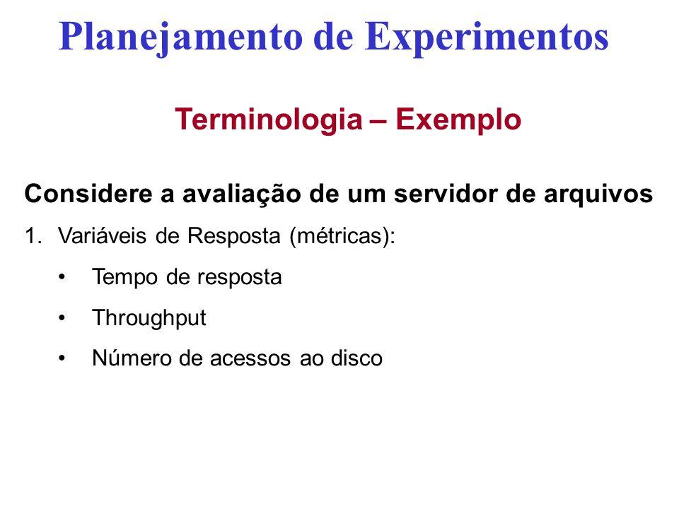 Terminologia – Exemplo Considere a avaliação de um servidor de arquivos 1.Variáveis de Resposta (métricas): Tempo de resposta Throughput Número de ace