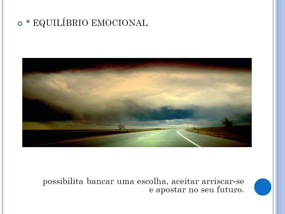 * EQUILÍBRIO EMOCIONAL possibilita bancar uma escolha, aceitar arriscar-se e apostar no seu futuro.