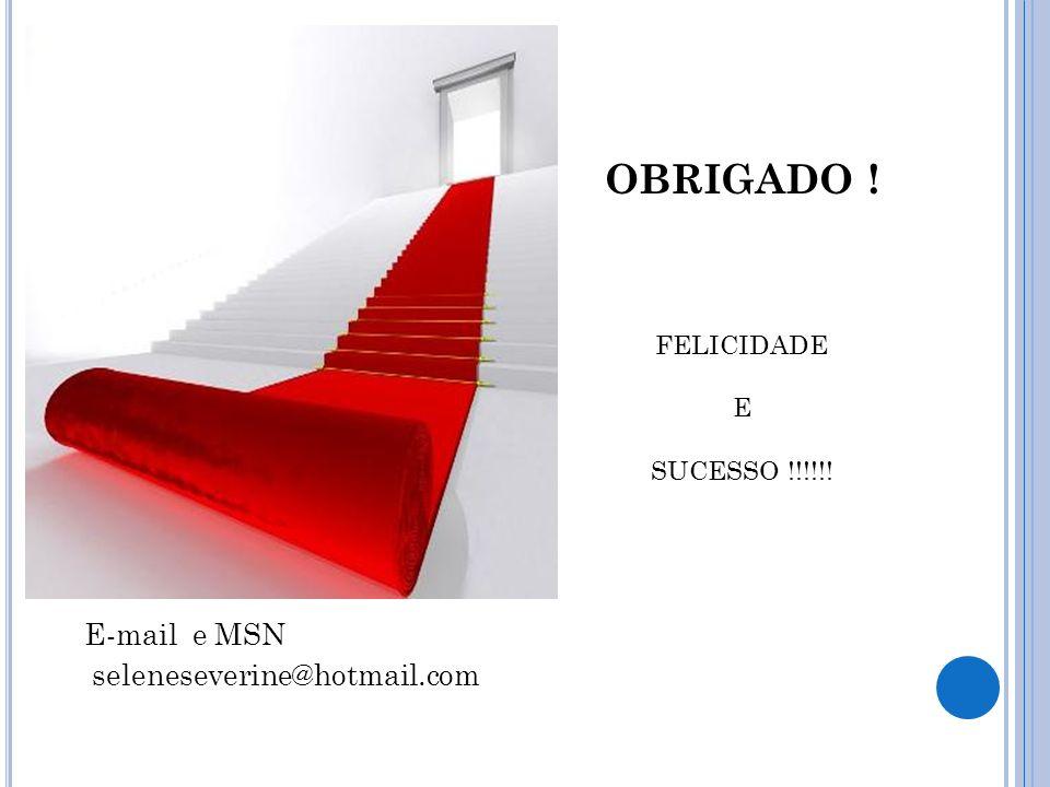 E-mail e MSN seleneseverine@hotmail.com OBRIGADO ! FELICIDADE E SUCESSO !!!!!!
