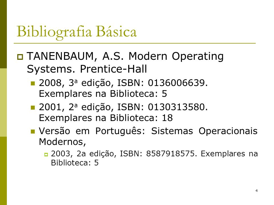 4 Bibliografia Básica TANENBAUM, A.S. Modern Operating Systems. Prentice-Hall 2008, 3 a edição, ISBN: 0136006639. Exemplares na Biblioteca: 5 2001, 2
