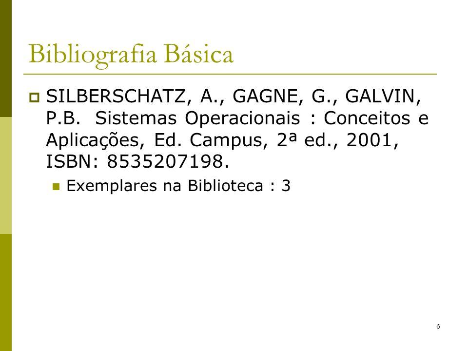 6 Bibliografia Básica SILBERSCHATZ, A., GAGNE, G., GALVIN, P.B. Sistemas Operacionais : Conceitos e Aplicações, Ed. Campus, 2ª ed., 2001, ISBN: 853520