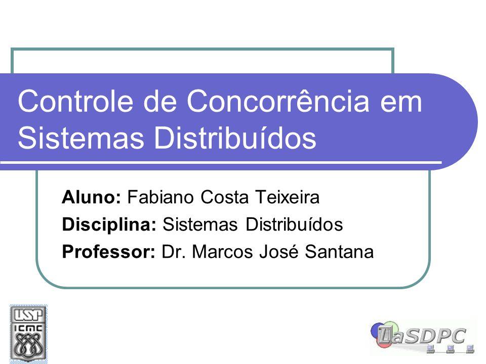 Controle de Concorrência em Sistemas Distribuídos Aluno: Fabiano Costa Teixeira Disciplina: Sistemas Distribuídos Professor: Dr. Marcos José Santana