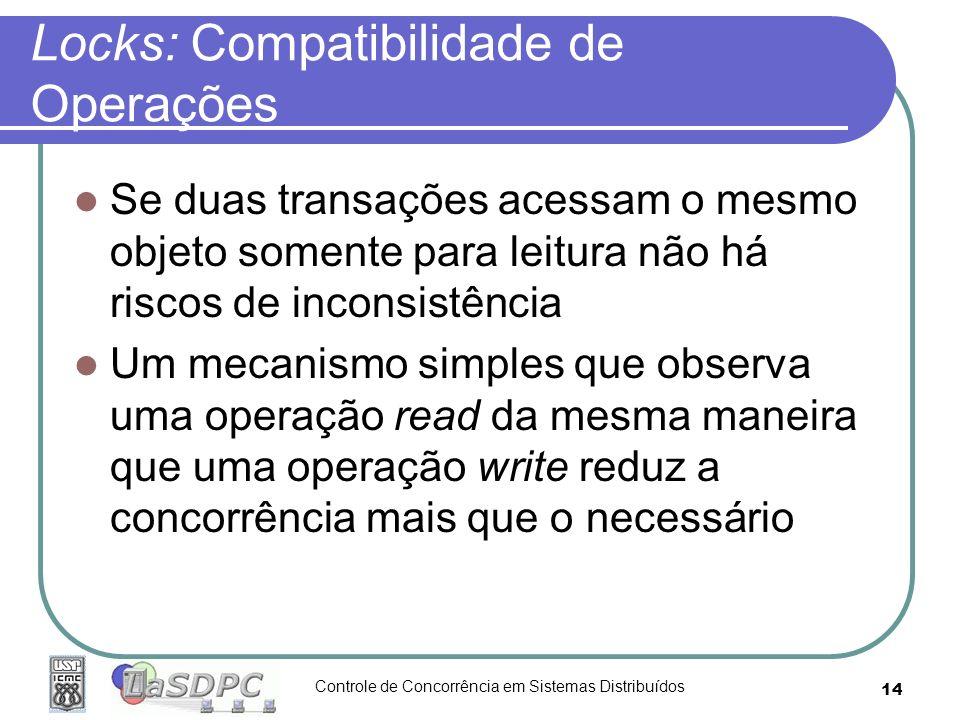 Controle de Concorrência em Sistemas Distribuídos 14 Locks: Compatibilidade de Operações Se duas transações acessam o mesmo objeto somente para leitur