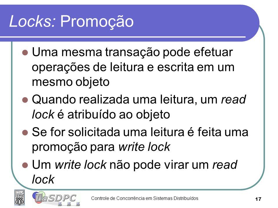 Controle de Concorrência em Sistemas Distribuídos 17 Locks: Promoção Uma mesma transação pode efetuar operações de leitura e escrita em um mesmo objet