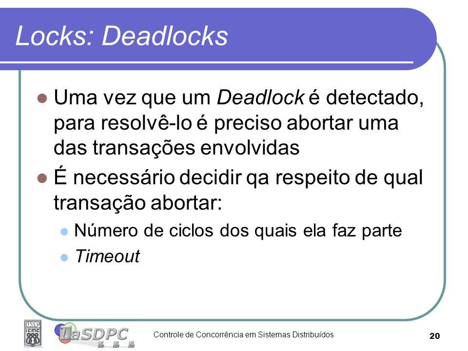 Controle de Concorrência em Sistemas Distribuídos 20 Locks: Deadlocks Uma vez que um Deadlock é detectado, para resolvê-lo é preciso abortar uma das t