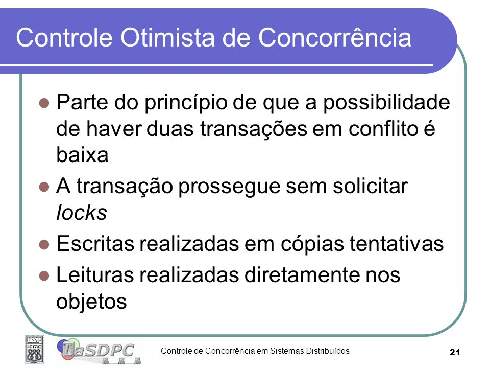 Controle de Concorrência em Sistemas Distribuídos 21 Controle Otimista de Concorrência Parte do princípio de que a possibilidade de haver duas transaç