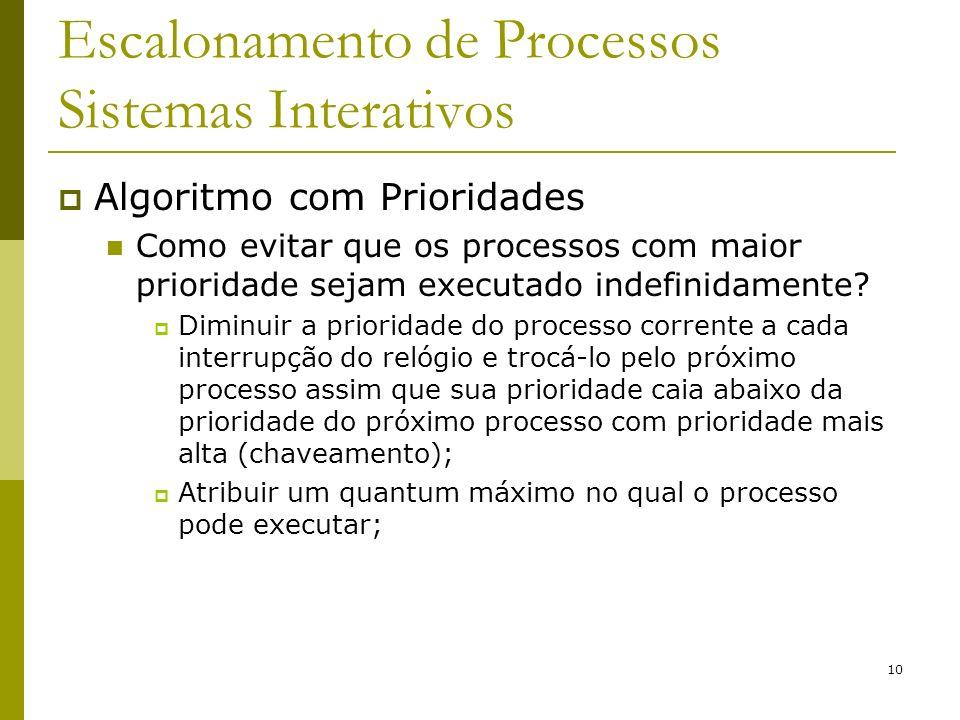 10 Escalonamento de Processos Sistemas Interativos Algoritmo com Prioridades Como evitar que os processos com maior prioridade sejam executado indefin
