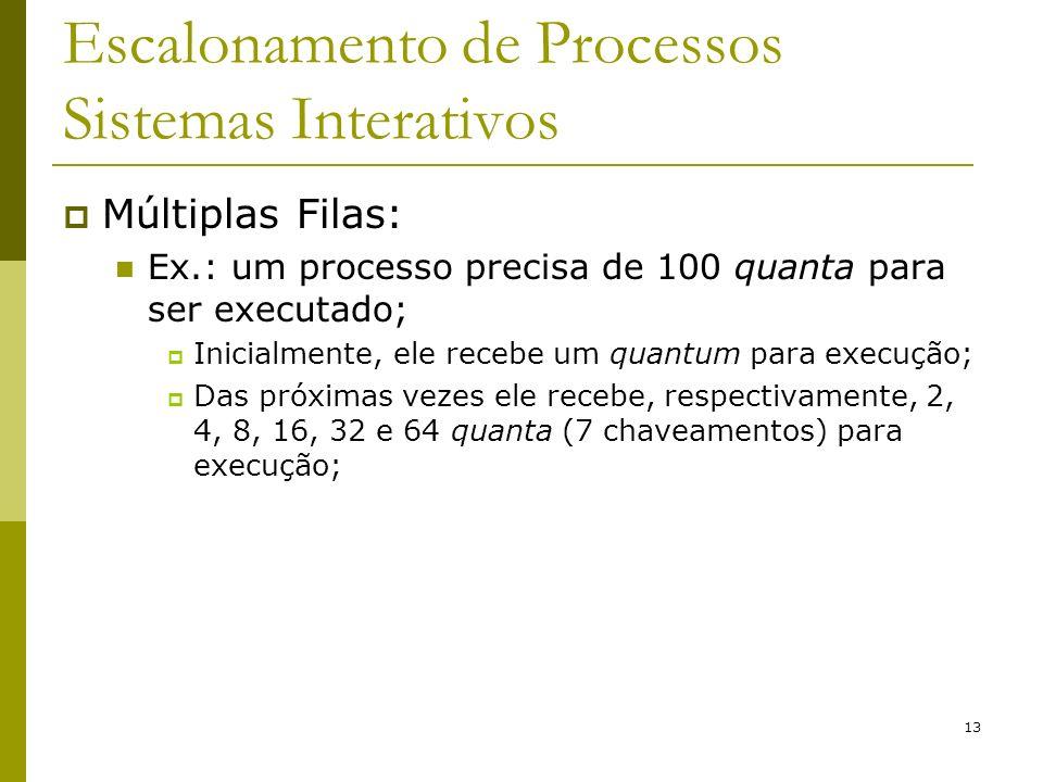 13 Escalonamento de Processos Sistemas Interativos Múltiplas Filas: Ex.: um processo precisa de 100 quanta para ser executado; Inicialmente, ele receb
