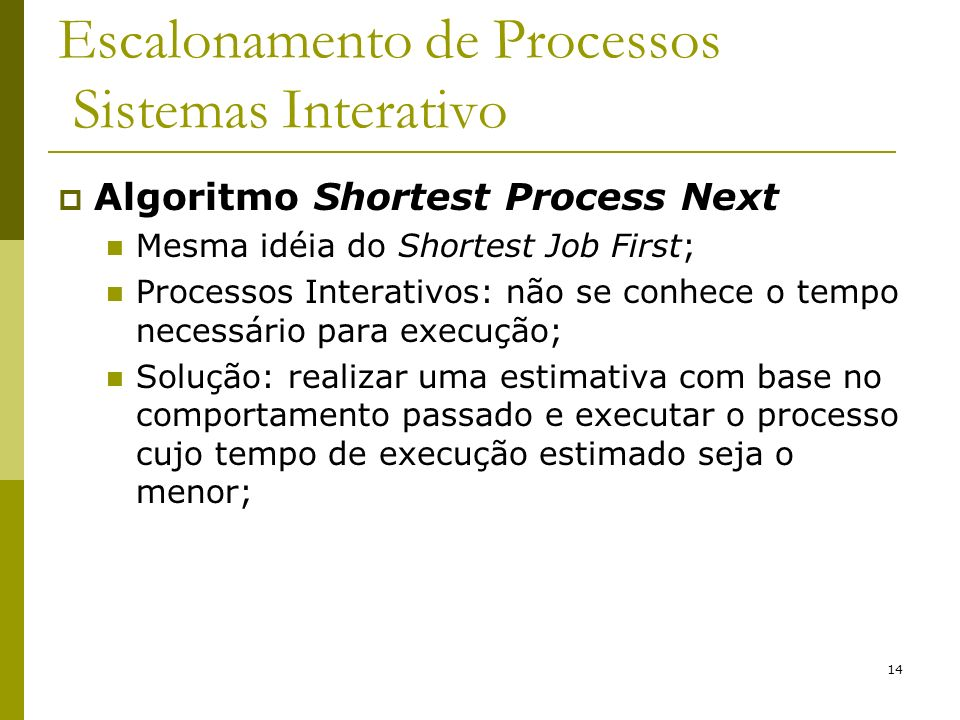 14 Escalonamento de Processos Sistemas Interativo Algoritmo Shortest Process Next Mesma idéia do Shortest Job First; Processos Interativos: não se con