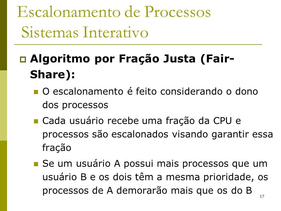 17 Escalonamento de Processos Sistemas Interativo Algoritmo por Fração Justa (Fair- Share): O escalonamento é feito considerando o dono dos processos