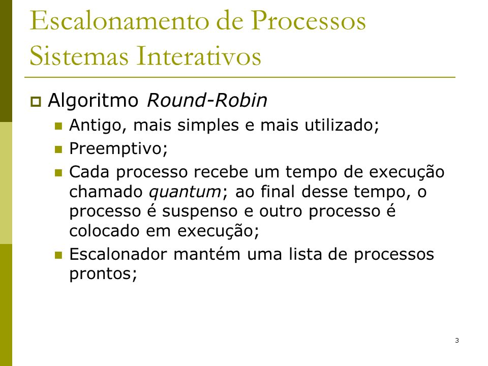 3 Escalonamento de Processos Sistemas Interativos Algoritmo Round-Robin Antigo, mais simples e mais utilizado; Preemptivo; Cada processo recebe um tem